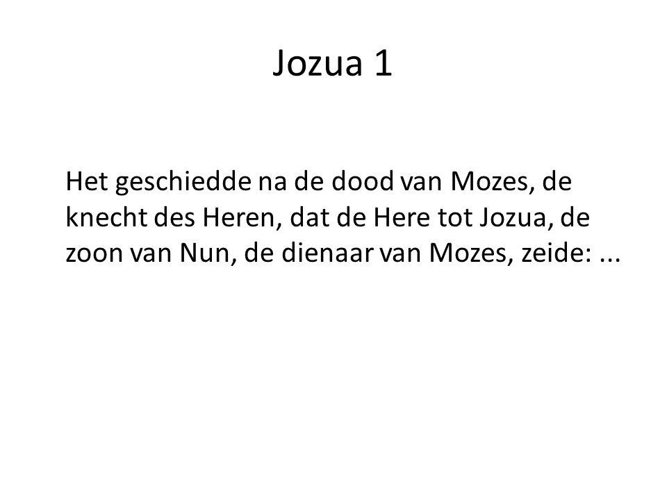 Jozua 1 Het geschiedde na de dood van Mozes, de knecht des Heren, dat de Here tot Jozua, de zoon van Nun, de dienaar van Mozes, zeide:...