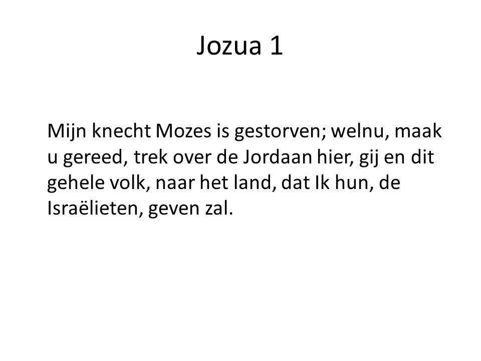 Jozua 1 Mijn knecht Mozes is gestorven; welnu, maak u gereed, trek over de Jordaan hier, gij en dit gehele volk, naar het land, dat Ik hun, de Israëlieten, geven zal.