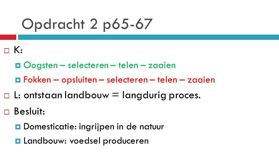 Opdracht 2 p65-67  K:  Oogsten – selecteren – telen – zaaien  Fokken – opsluiten – selecteren – telen – zaaien  L: ontstaan landbouw = langdurig p