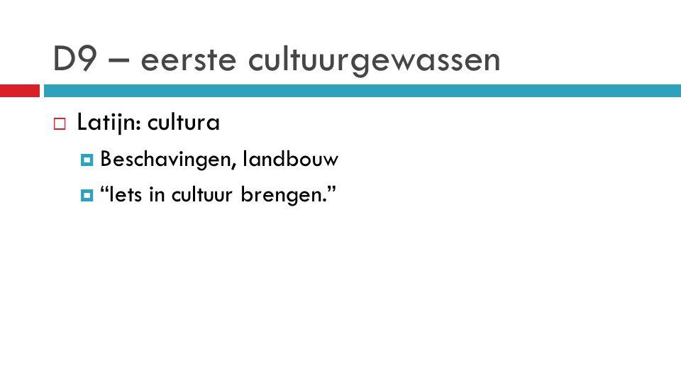 """D9 – eerste cultuurgewassen  Latijn: cultura  Beschavingen, landbouw  """"Iets in cultuur brengen."""""""