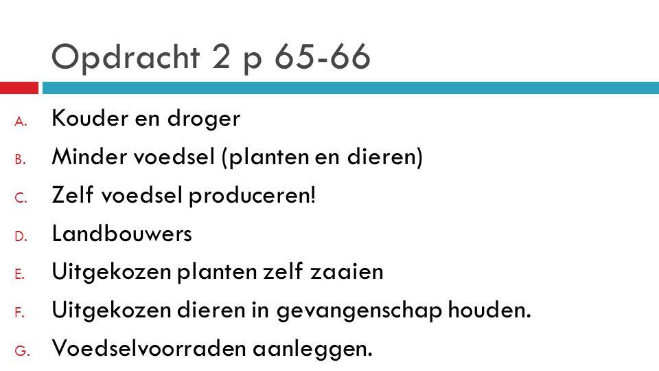Opdracht 2 p 65-66 A. Kouder en droger B. Minder voedsel (planten en dieren) C. Zelf voedsel produceren! D. Landbouwers E. Uitgekozen planten zelf zaa