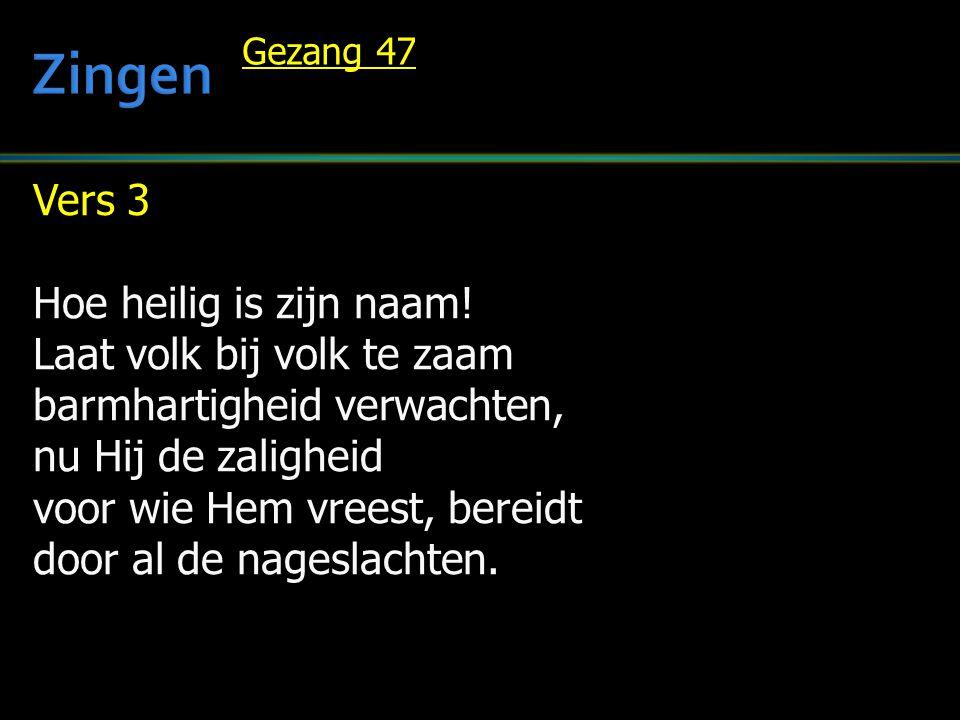 Vers 3 Hoe heilig is zijn naam! Laat volk bij volk te zaam barmhartigheid verwachten, nu Hij de zaligheid voor wie Hem vreest, bereidt door al de nage