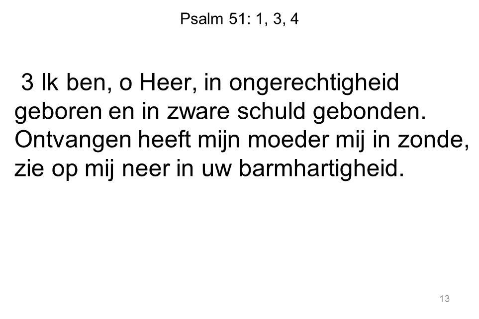 Psalm 51: 1, 3, 4 3 Ik ben, o Heer, in ongerechtigheid geboren en in zware schuld gebonden. Ontvangen heeft mijn moeder mij in zonde, zie op mij neer