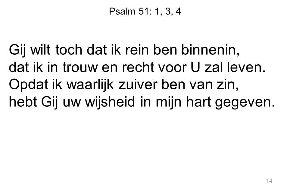 Psalm 51: 1, 3, 4 Gij wilt toch dat ik rein ben binnenin, dat ik in trouw en recht voor U zal leven. Opdat ik waarlijk zuiver ben van zin, hebt Gij uw