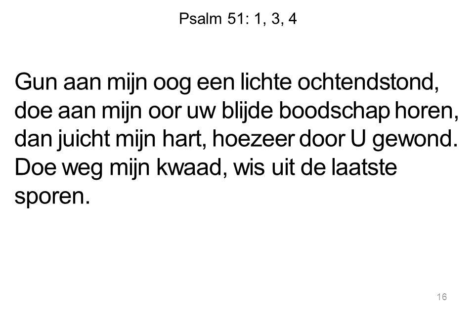Psalm 51: 1, 3, 4 Gun aan mijn oog een lichte ochtendstond, doe aan mijn oor uw blijde boodschap horen, dan juicht mijn hart, hoezeer door U gewond. D