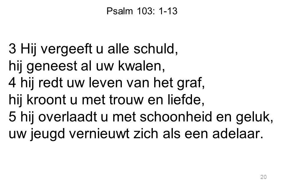 Psalm 103: 1-13 3 Hij vergeeft u alle schuld, hij geneest al uw kwalen, 4 hij redt uw leven van het graf, hij kroont u met trouw en liefde, 5 hij over