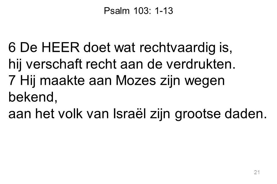 Psalm 103: 1-13 6 De HEER doet wat rechtvaardig is, hij verschaft recht aan de verdrukten. 7 Hij maakte aan Mozes zijn wegen bekend, aan het volk van
