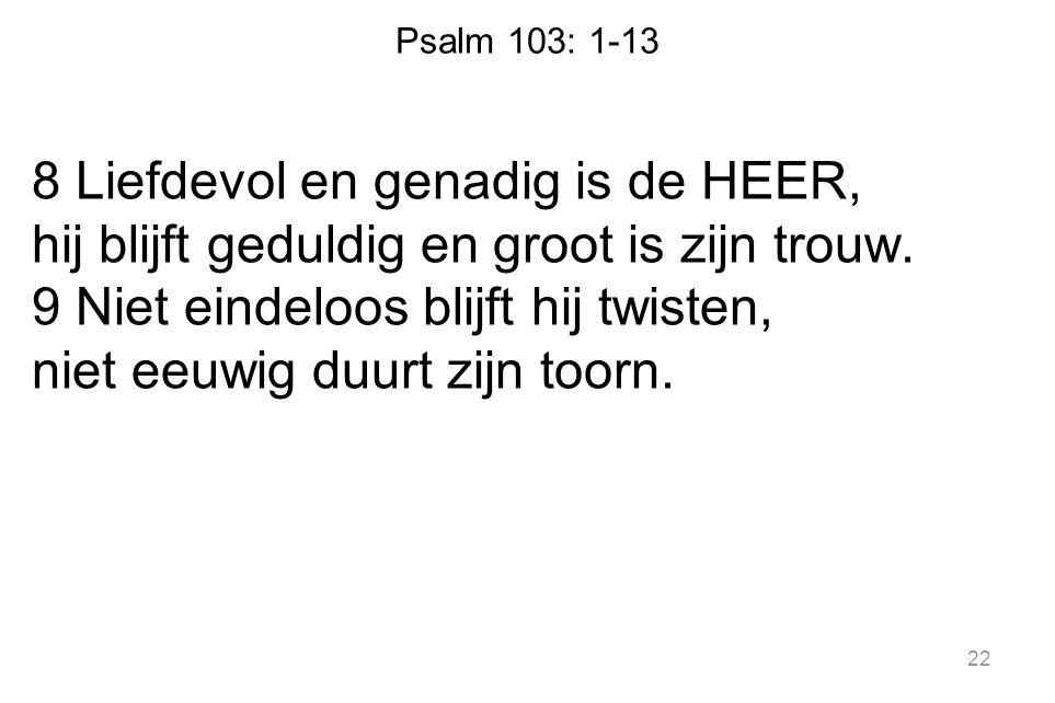 Psalm 103: 1-13 8 Liefdevol en genadig is de HEER, hij blijft geduldig en groot is zijn trouw. 9 Niet eindeloos blijft hij twisten, niet eeuwig duurt
