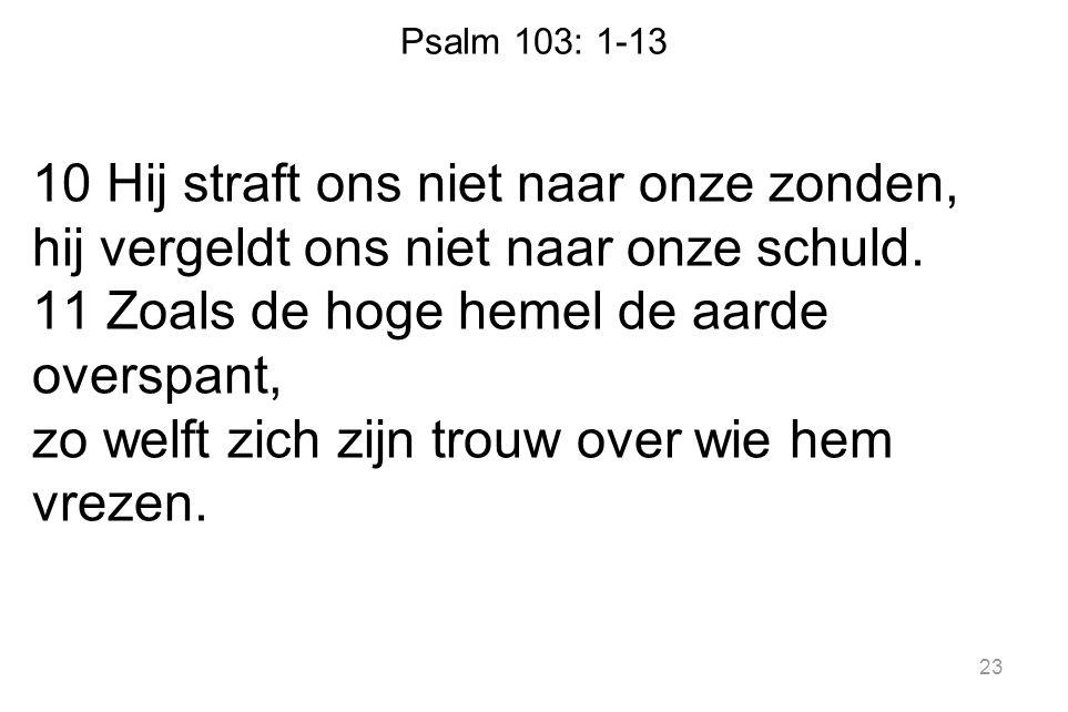 Psalm 103: 1-13 10 Hij straft ons niet naar onze zonden, hij vergeldt ons niet naar onze schuld. 11 Zoals de hoge hemel de aarde overspant, zo welft z
