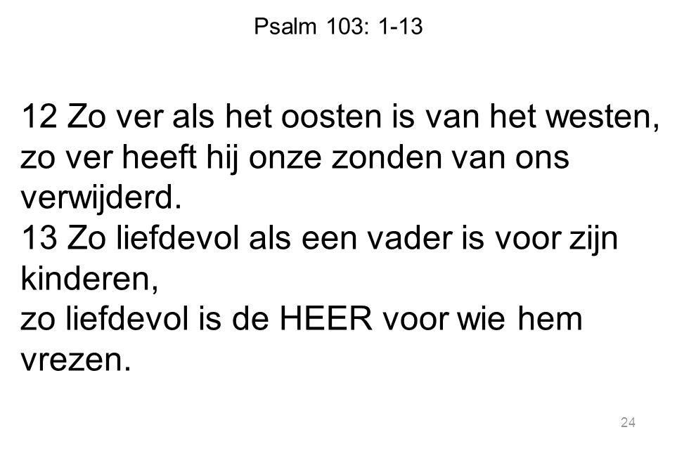 Psalm 103: 1-13 12 Zo ver als het oosten is van het westen, zo ver heeft hij onze zonden van ons verwijderd. 13 Zo liefdevol als een vader is voor zij