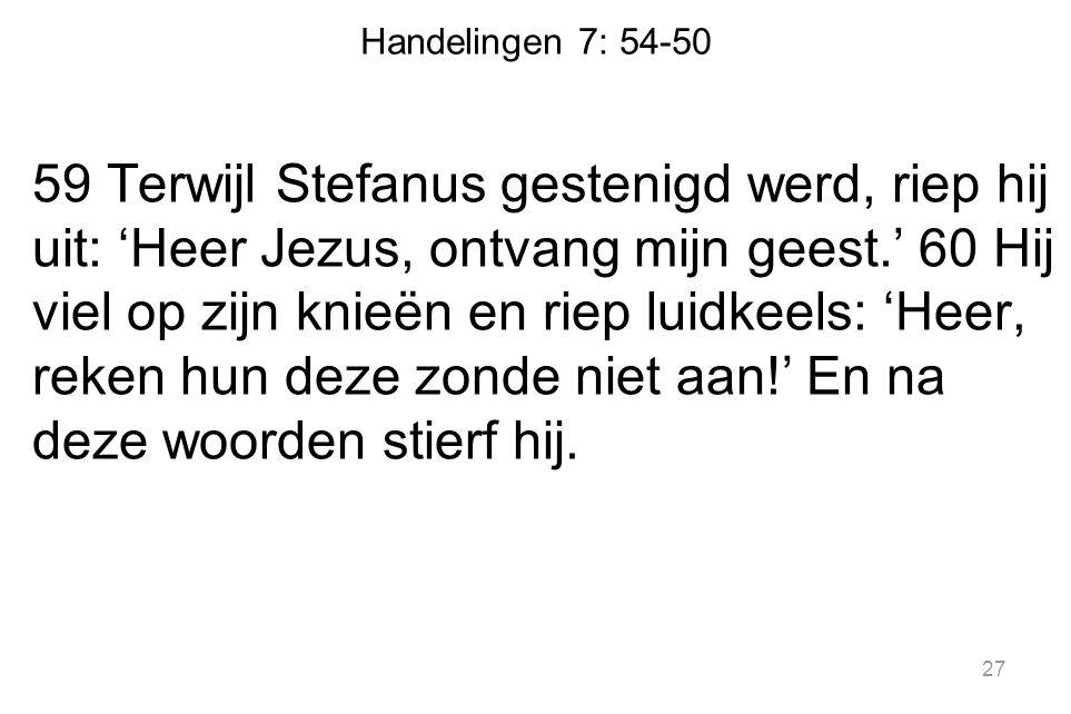 Handelingen 7: 54-50 59 Terwijl Stefanus gestenigd werd, riep hij uit: 'Heer Jezus, ontvang mijn geest.' 60 Hij viel op zijn knieën en riep luidkeels: