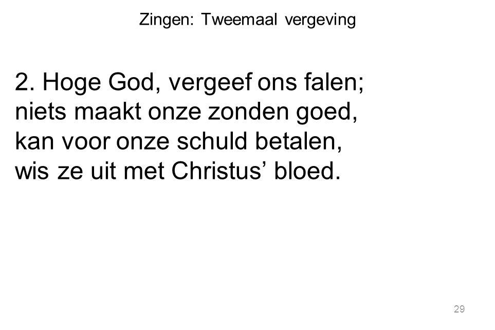Zingen: Tweemaal vergeving 2. Hoge God, vergeef ons falen; niets maakt onze zonden goed, kan voor onze schuld betalen, wis ze uit met Christus' bloed.