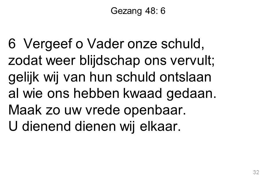 Gezang 48: 6 6 Vergeef o Vader onze schuld, zodat weer blijdschap ons vervult; gelijk wij van hun schuld ontslaan al wie ons hebben kwaad gedaan. Maak