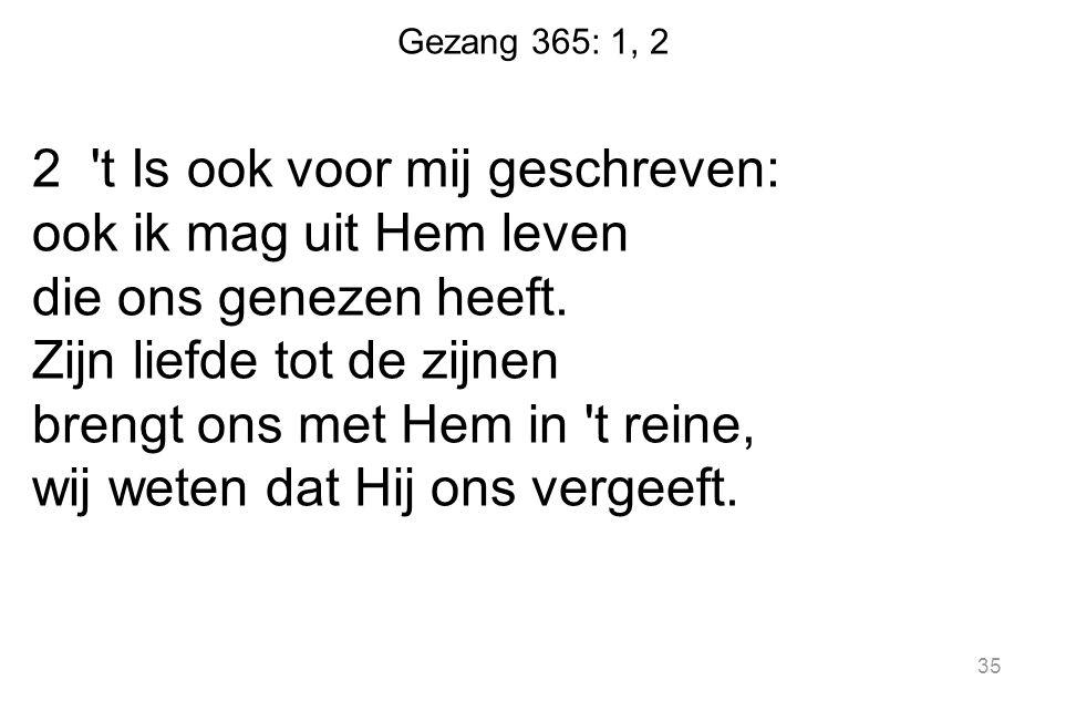 Gezang 365: 1, 2 2 't Is ook voor mij geschreven: ook ik mag uit Hem leven die ons genezen heeft. Zijn liefde tot de zijnen brengt ons met Hem in 't r
