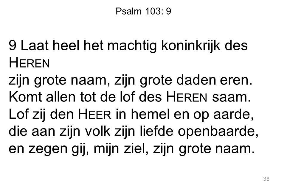 Psalm 103: 9 9 Laat heel het machtig koninkrijk des H EREN zijn grote naam, zijn grote daden eren. Komt allen tot de lof des H EREN saam. Lof zij den
