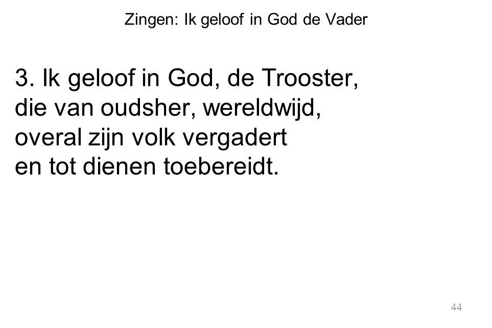 Zingen: Ik geloof in God de Vader 3. Ik geloof in God, de Trooster, die van oudsher, wereldwijd, overal zijn volk vergadert en tot dienen toebereidt.