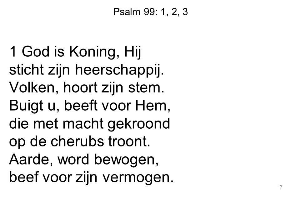 Psalm 99: 1, 2, 3 1 God is Koning, Hij sticht zijn heerschappij. Volken, hoort zijn stem. Buigt u, beeft voor Hem, die met macht gekroond op de cherub