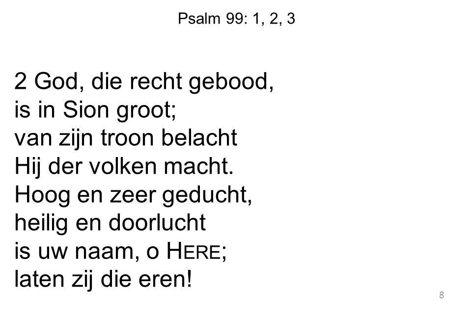 Psalm 99: 1, 2, 3 2 God, die recht gebood, is in Sion groot; van zijn troon belacht Hij der volken macht. Hoog en zeer geducht, heilig en doorlucht is