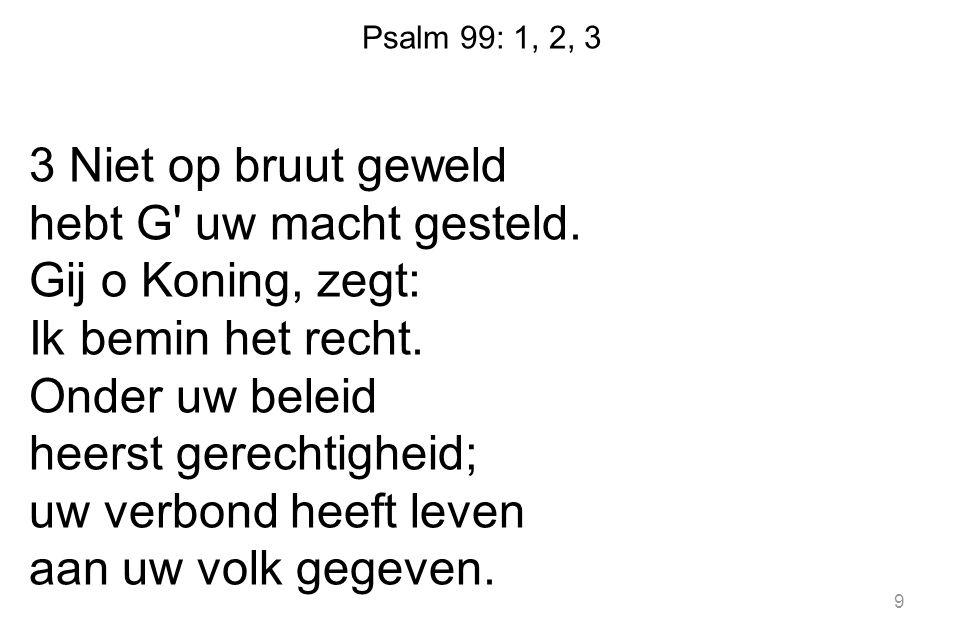 Psalm 99: 1, 2, 3 3 Niet op bruut geweld hebt G' uw macht gesteld. Gij o Koning, zegt: Ik bemin het recht. Onder uw beleid heerst gerechtigheid; uw ve