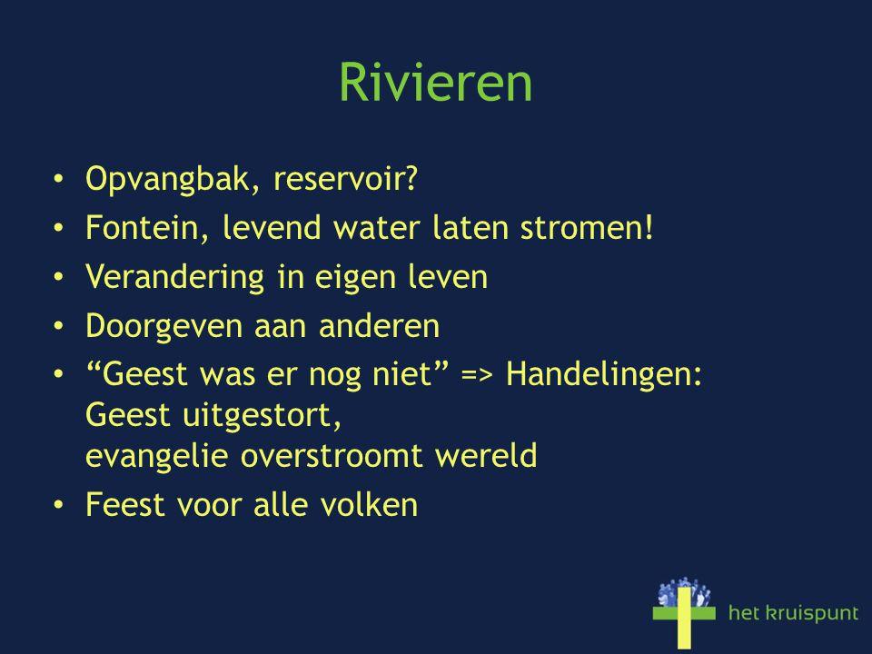 """Rivieren Opvangbak, reservoir? Fontein, levend water laten stromen! Verandering in eigen leven Doorgeven aan anderen """"Geest was er nog niet"""" => Handel"""