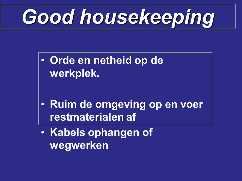 Good housekeeping Orde en netheid op de werkplek. Ruim de omgeving op en voer restmaterialen af Kabels ophangen of wegwerken