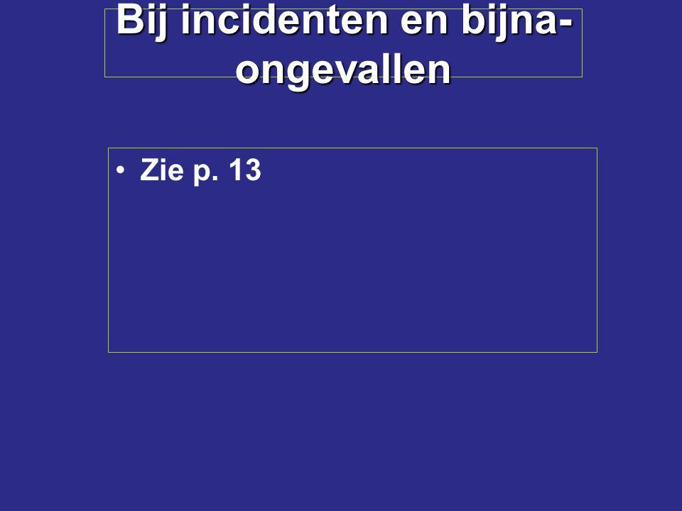 Bij incidenten en bijna- ongevallen Zie p. 13
