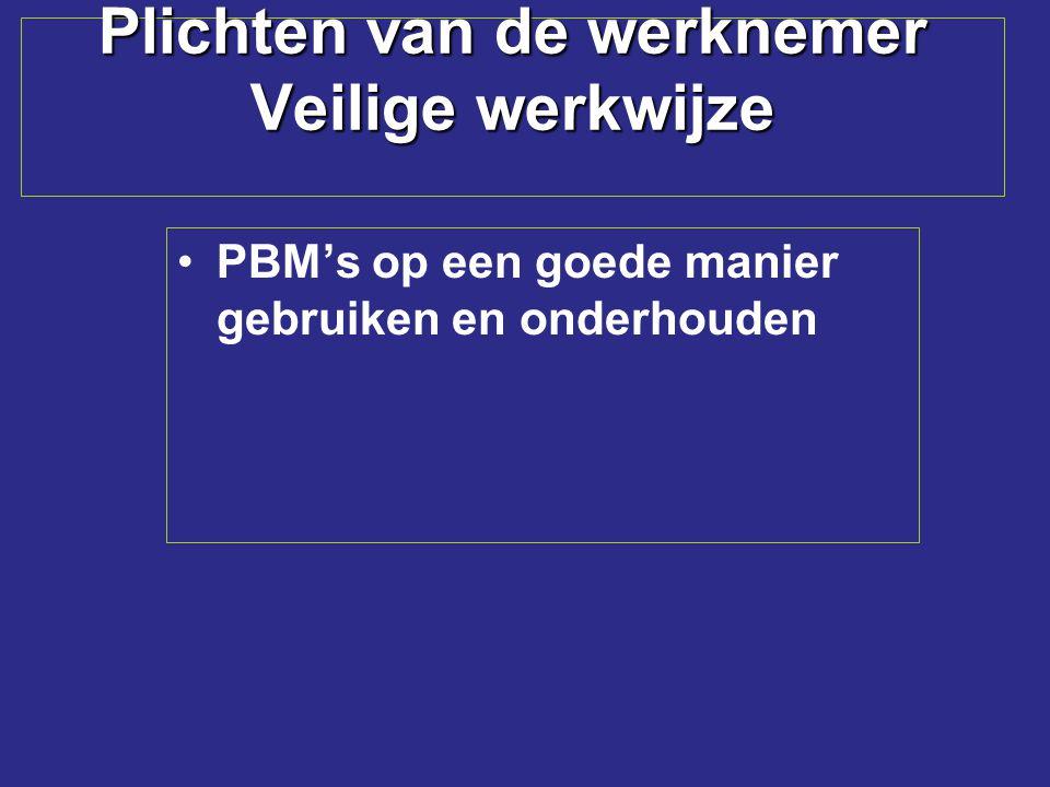 Plichten van de werknemer Veilige werkwijze PBM's op een goede manier gebruiken en onderhouden