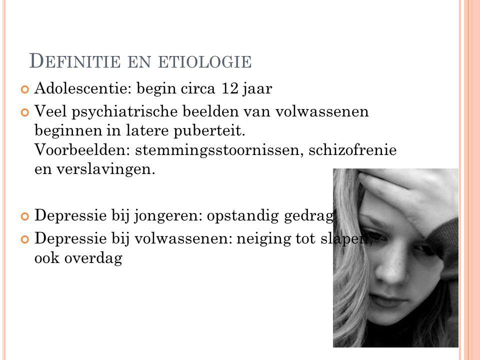 D EFINITIE EN ETIOLOGIE Adolescentie: begin circa 12 jaar Veel psychiatrische beelden van volwassenen beginnen in latere puberteit.