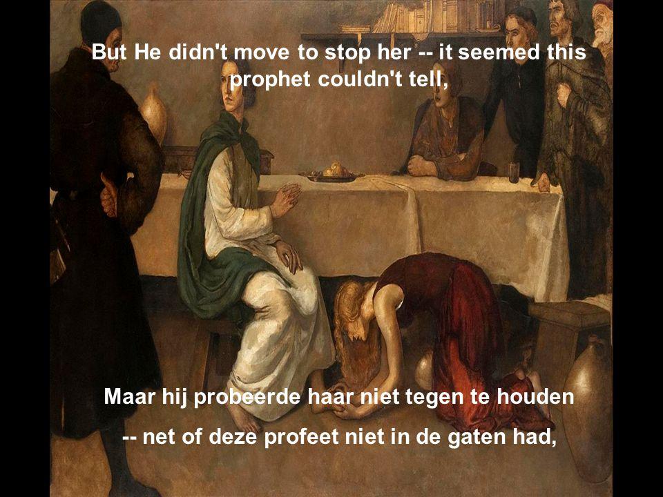 But He didn t move to stop her -- it seemed this prophet couldn t tell, Maar hij probeerde haar niet tegen te houden -- net of deze profeet niet in de gaten had,