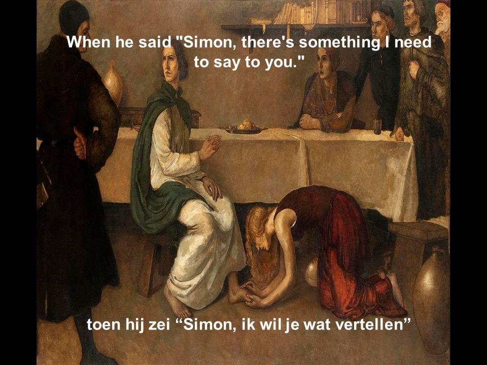 When he said Simon, there s something I need to say to you. toen hij zei Simon, ik wil je wat vertellen