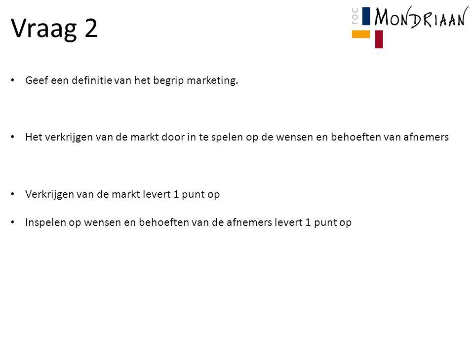 Vraag 3 Noem de 5 marketinginstrumenten uit de marketingmix: Product Prijs Plaats Promotie Personeel Elk goed antwoord levert 1 punt op