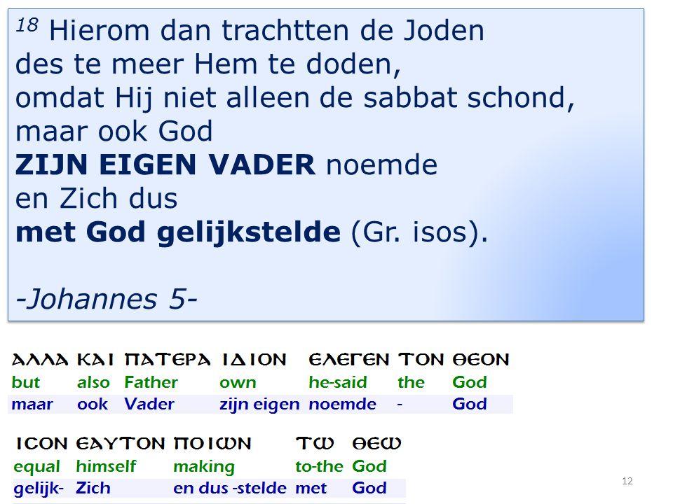 18 Hierom dan trachtten de Joden des te meer Hem te doden, omdat Hij niet alleen de sabbat schond, maar ook God ZIJN EIGEN VADER noemde en Zich dus met God gelijkstelde (Gr.