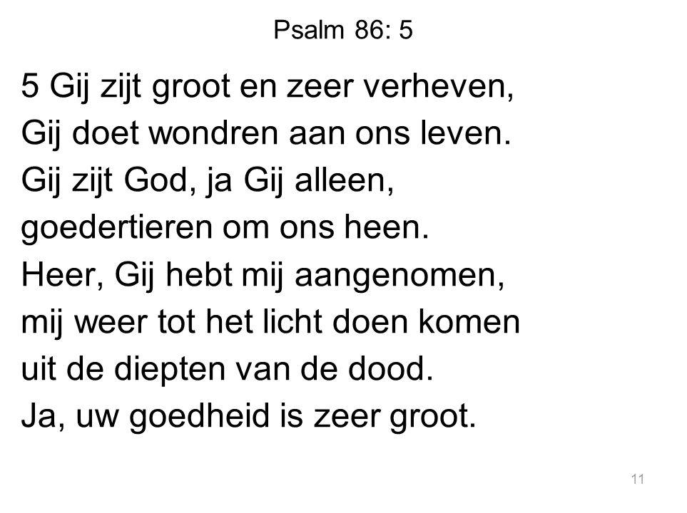 Psalm 86: 5 5 Gij zijt groot en zeer verheven, Gij doet wondren aan ons leven. Gij zijt God, ja Gij alleen, goedertieren om ons heen. Heer, Gij hebt m