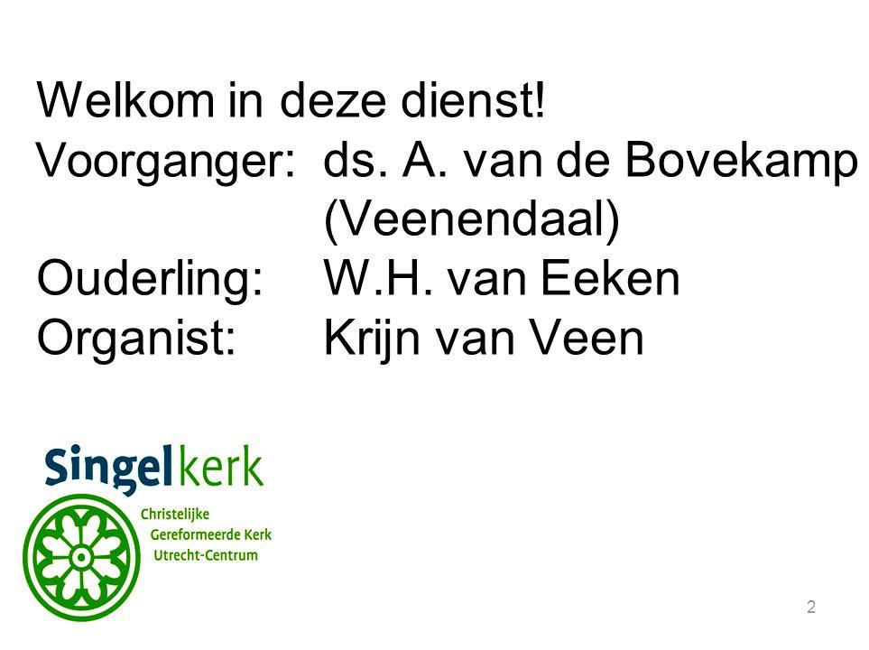 2 Welkom in deze dienst. Voorganger :ds. A. van de Bovekamp (Veenendaal) Ouderling:W.H.