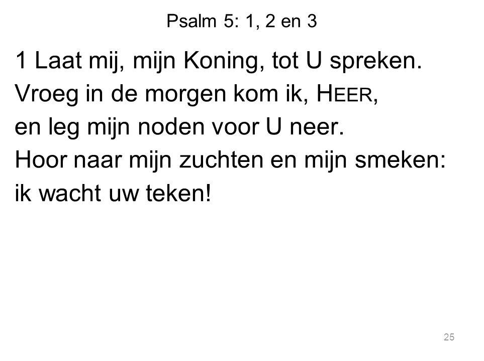 Psalm 5: 1, 2 en 3 1 Laat mij, mijn Koning, tot U spreken. Vroeg in de morgen kom ik, H EER, en leg mijn noden voor U neer. Hoor naar mijn zuchten en