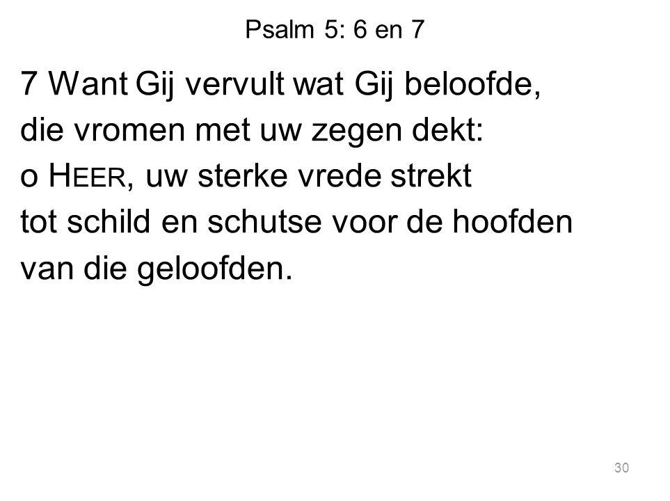 Psalm 5: 6 en 7 7 Want Gij vervult wat Gij beloofde, die vromen met uw zegen dekt: o H EER, uw sterke vrede strekt tot schild en schutse voor de hoofd