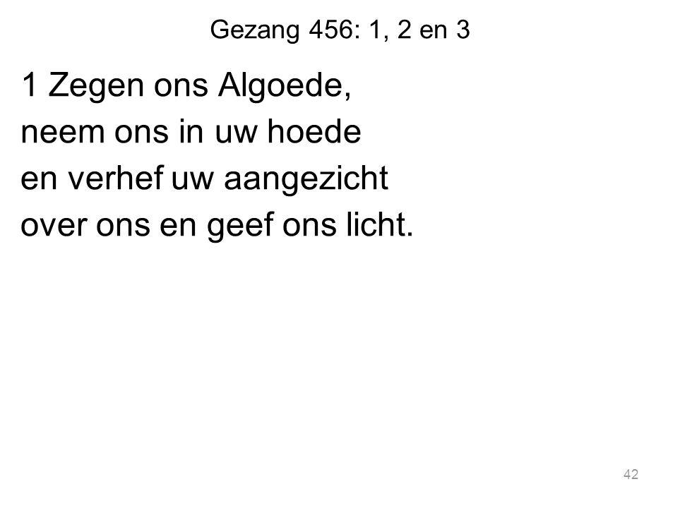 Gezang 456: 1, 2 en 3 1 Zegen ons Algoede, neem ons in uw hoede en verhef uw aangezicht over ons en geef ons licht.