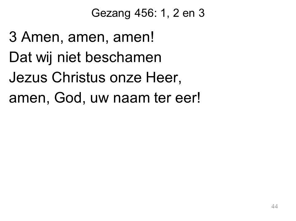 Gezang 456: 1, 2 en 3 3 Amen, amen, amen! Dat wij niet beschamen Jezus Christus onze Heer, amen, God, uw naam ter eer! 44
