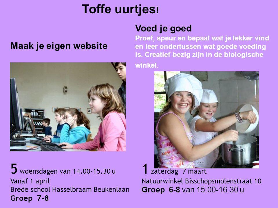 Toffe uurtjes ! 5 woensdagen van 14.00-15.30 u Vanaf 1 april Brede school Hasselbraam Beukenlaan Groep 7-8 Maak je eigen website Voed je goed Proef, s