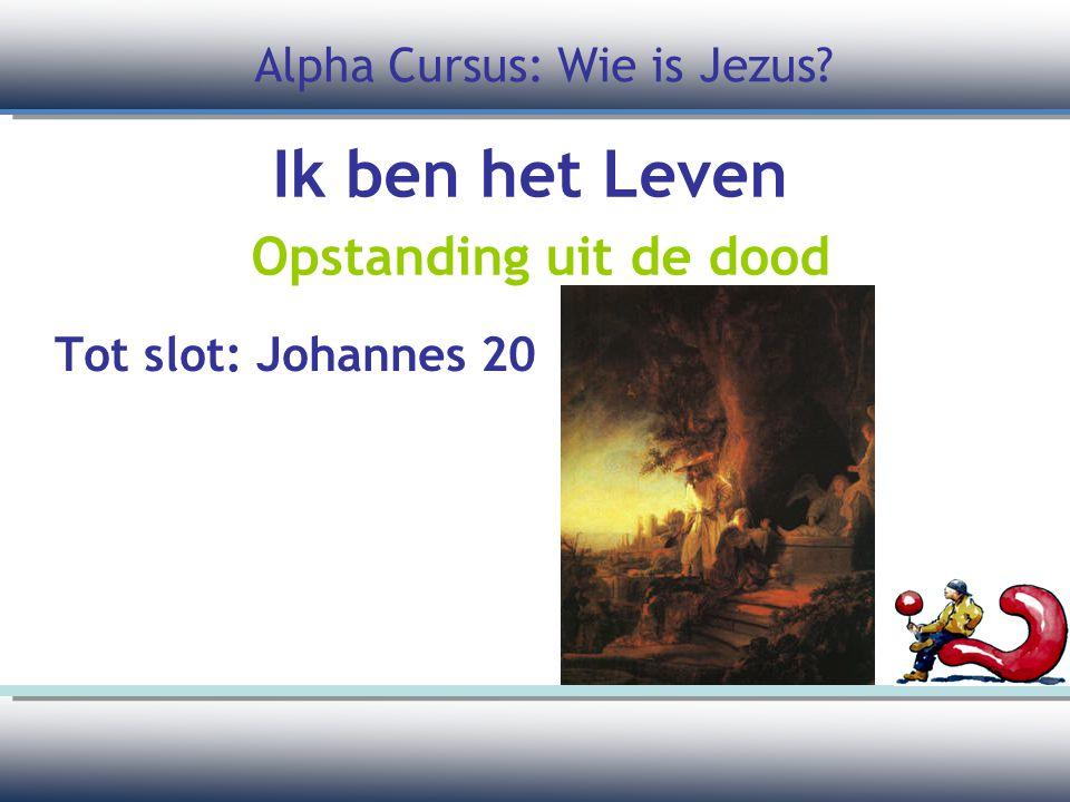 Ik ben het Leven Opstanding uit de dood Tot slot: Johannes 20 Alpha Cursus: Wie is Jezus?