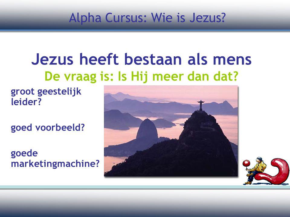 groot geestelijk leider? goed voorbeeld? goede marketingmachine? Alpha Cursus: Wie is Jezus? Jezus heeft bestaan als mens De vraag is: Is Hij meer dan