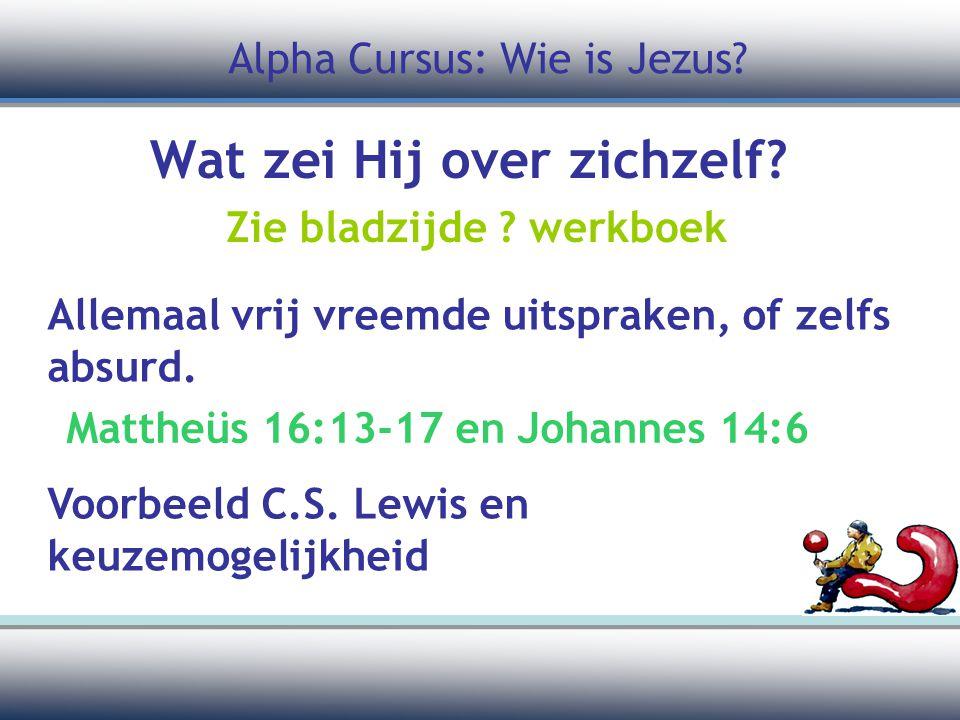 Wat zei Hij over zichzelf? Zie bladzijde ? werkboek Allemaal vrij vreemde uitspraken, of zelfs absurd. Alpha Cursus: Wie is Jezus? Mattheüs 16:13-17 e
