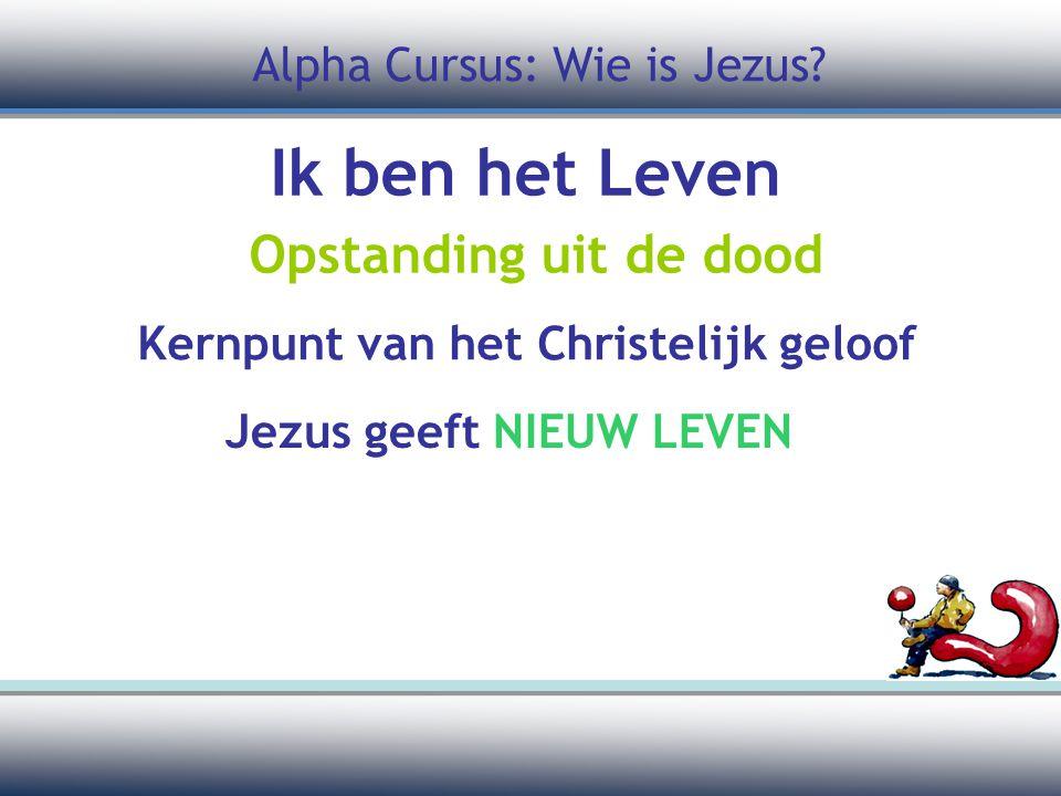 Ik ben het Leven Opstanding uit de dood Kernpunt van het Christelijk geloof Alpha Cursus: Wie is Jezus.