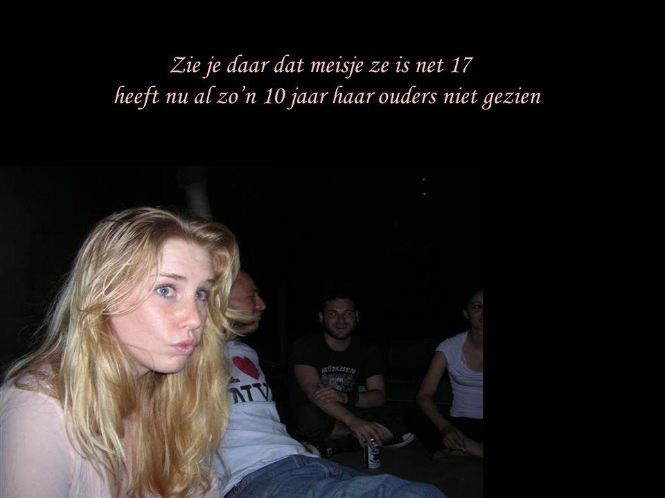 Zie je daar dat meisje ze is net 17 heeft nu al zo'n 10 jaar haar ouders niet gezien