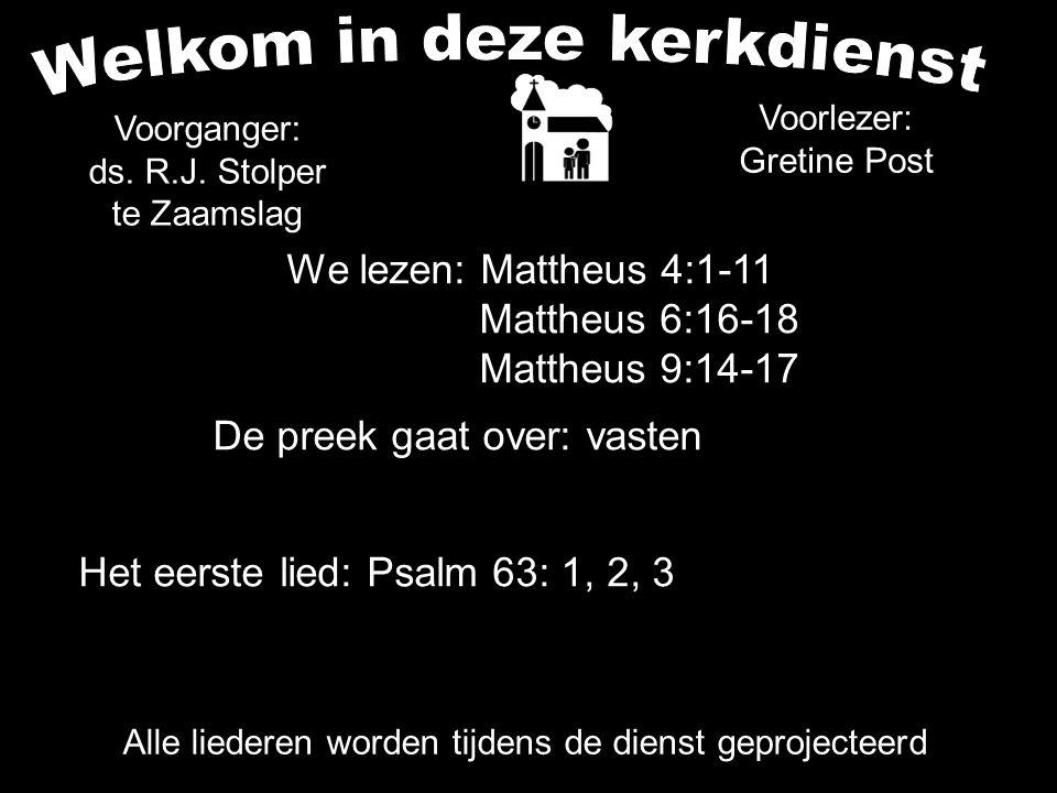 Alle liederen worden tijdens de dienst geprojecteerd Voorganger: ds. R.J. Stolper te Zaamslag Voorlezer: Gretine Post Het eerste lied: Psalm 63: 1, 2,