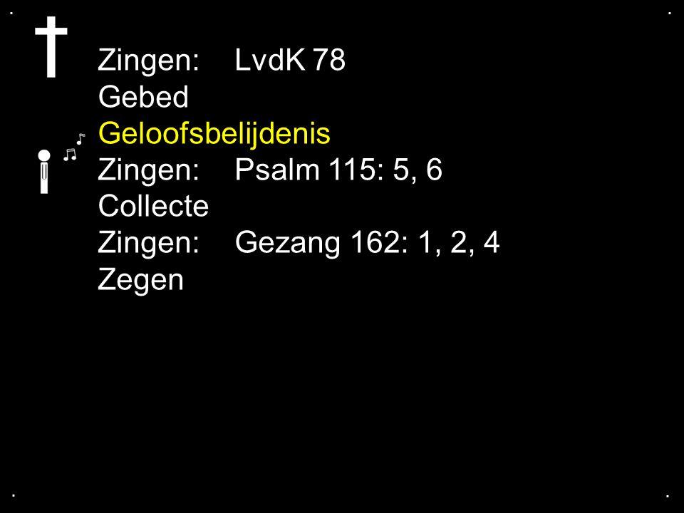 .... Zingen: LvdK 78 Gebed Geloofsbelijdenis Zingen: Psalm 115: 5, 6 Collecte Zingen: Gezang 162: 1, 2, 4 Zegen