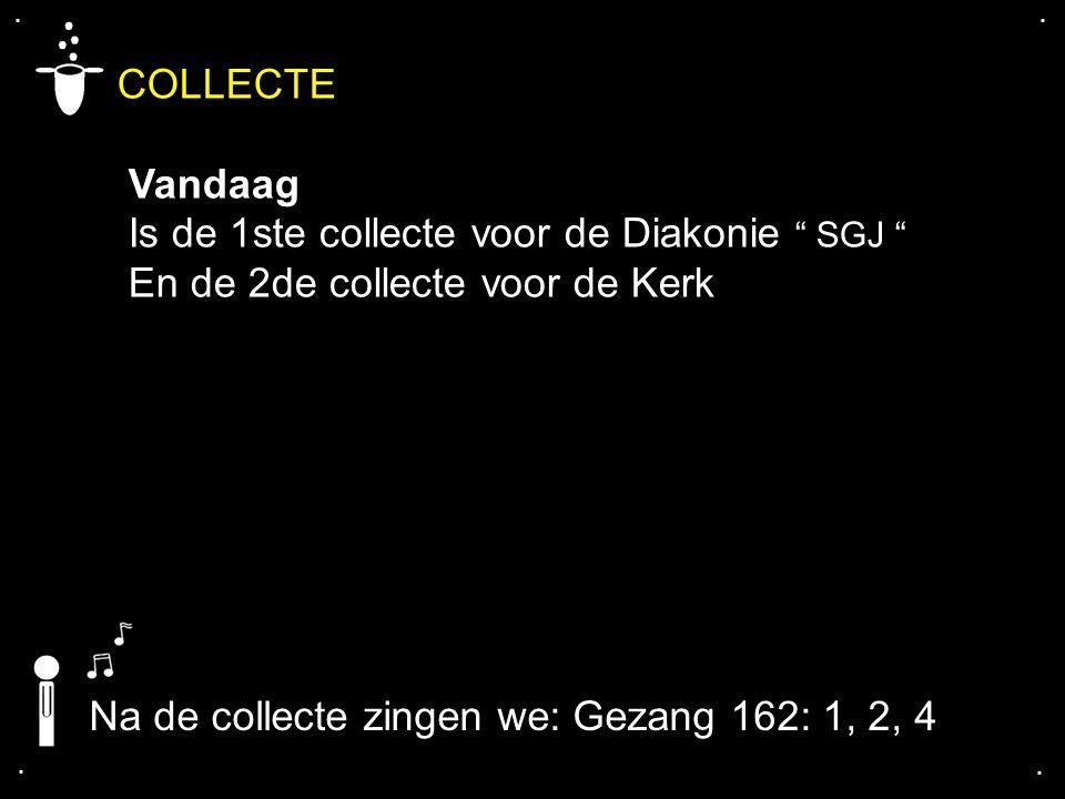 """.... COLLECTE Vandaag Is de 1ste collecte voor de Diakonie """" SGJ """" En de 2de collecte voor de Kerk Na de collecte zingen we: Gezang 162: 1, 2, 4"""