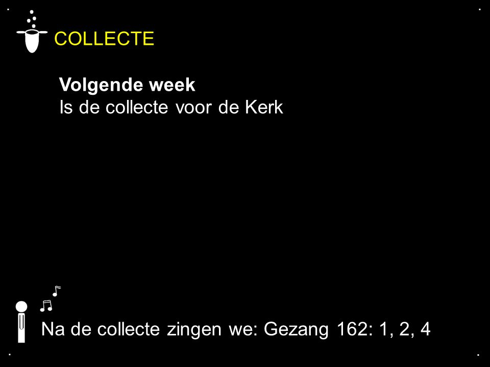 .... COLLECTE Volgende week Is de collecte voor de Kerk Na de collecte zingen we: Gezang 162: 1, 2, 4