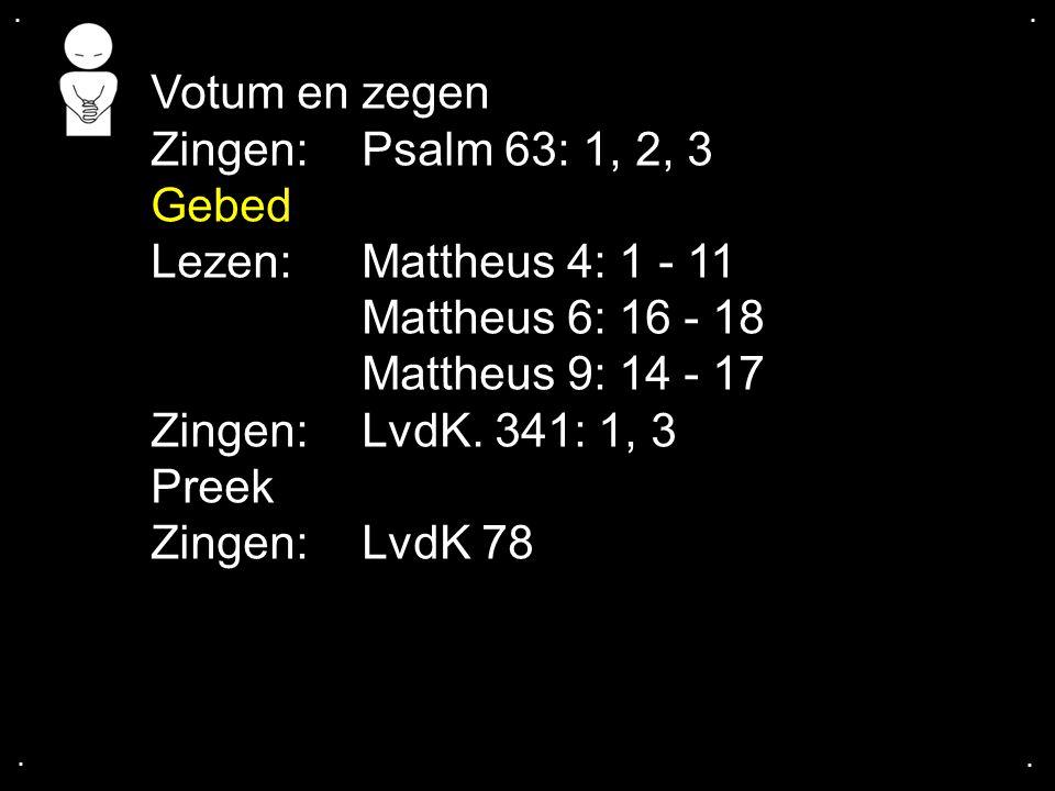 .... Votum en zegen Zingen: Psalm 63: 1, 2, 3 Gebed Lezen:Mattheus 4: 1 - 11 Mattheus 6: 16 - 18 Mattheus 9: 14 - 17 Zingen: LvdK. 341: 1, 3 Preek Zin