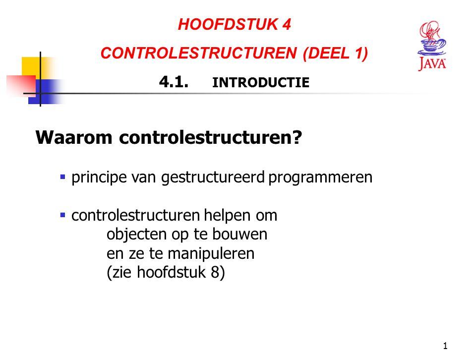 1 HOOFDSTUK 4 CONTROLESTRUCTUREN (DEEL 1) 4.1. INTRODUCTIE Waarom controlestructuren?  principe van gestructureerd programmeren  controlestructuren